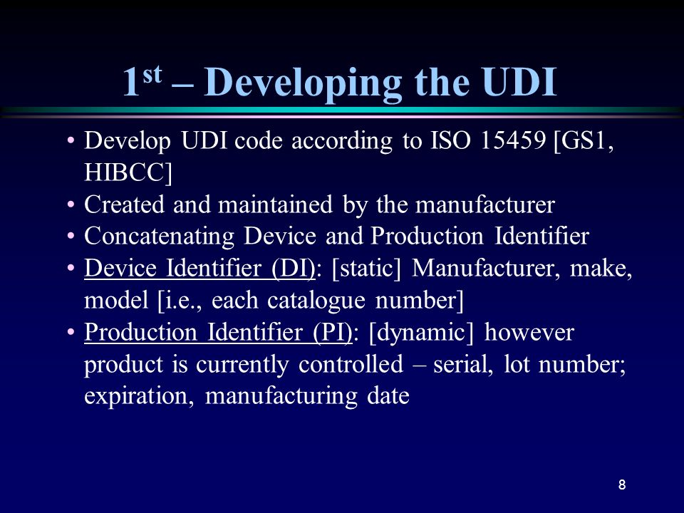 1st – Developing the UDI Develop UDI code according to ISO 15459 [GS1, HIBCC] Created and maintained by the manufacturer.